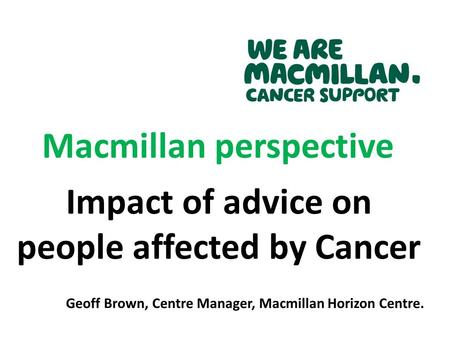 Macmillan perspective Impact of advice on people affected by Cancer Geoff Brown, Centre Manager, Macmillan Horizon Centre.