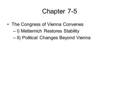 Chapter 7-5 The Congress of Vienna Convenes –I) Metternich Restores Stability –II) Political Changes Beyond Vienna.