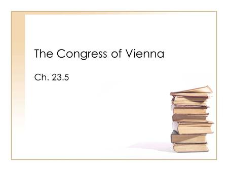 The Congress of Vienna Ch. 23.5. Objectives: Explain the importance of the decisions made at the Congress of Vienna. Show how the ideas of the French.