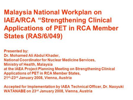 "Malaysia National Workplan on IAEA/RCA ""Strengthening Clinical Applications of PET in RCA Member States (RAS/6/049) Presented by: Dr. Mohamed Ali Abdul."