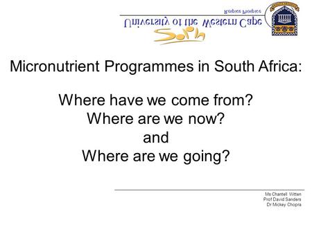 Micronutrient Programmes in South Africa: Where have we come from? Where are we now? and Where are we going? Ms Chantell Witten Prof David Sanders Dr Mickey.