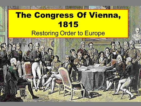The Congress Of Vienna, 1815 Restoring Order to Europe.