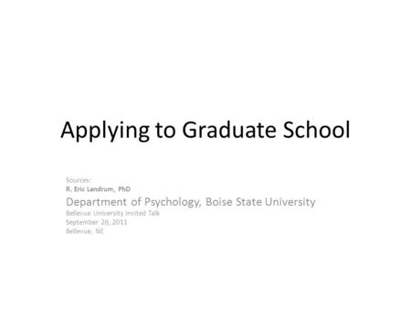 Applying to Graduate School Sources: R. Eric Landrum, PhD Department of Psychology, Boise State University Bellevue University Invited Talk September 26,