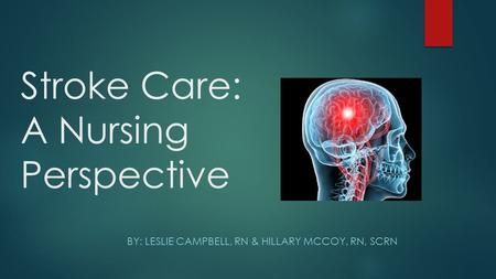 Stroke Care: A Nursing Perspective BY: LESLIE CAMPBELL, RN & HILLARY MCCOY, RN, SCRN.