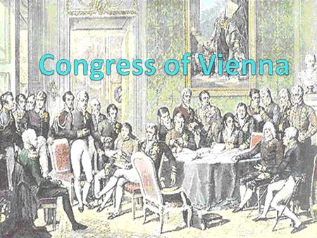 What was the Congress of Vienna The peace conference held after Napoleon's final defeat at Waterloo Needed in order to put together new governments and.