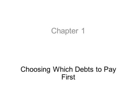 Chapter 1 Choosing Which Debts to Pay First. First Steps to Dealing with Debt Problems Most people in financial distress will first want to deal with.