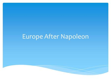 Europe After Napoleon.  Students will be able to explain why the turmoil of the French revolutionary years resulted in a conservative European reaction.