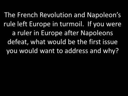 The French Revolution and Napoleon's rule left Europe in turmoil. If you were a ruler in Europe after Napoleons defeat, what would be the first issue you.