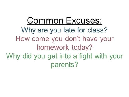 Common Excuses: Why are you late for class? How come you don't have your homework today? Why did you get into a fight with your parents?
