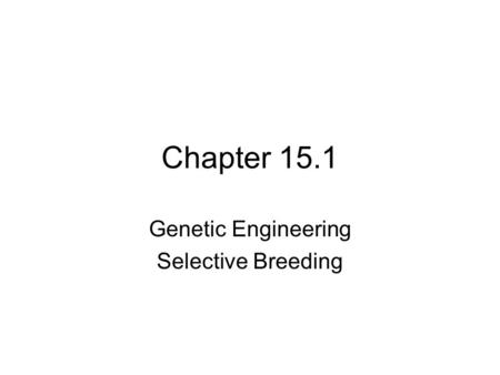 Chapter 15.1 Genetic Engineering Selective Breeding.