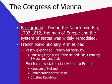 The Congress of Vienna Background: During the Napoleonic Era, 1792-1812, the map of Europe and the system of states was widely remodeled. French Revolutionary.