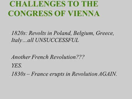 CHALLENGES TO THE CONGRESS OF VIENNA 1820s: Revolts in Poland, Belgium, Greece, Italy…all UNSUCCESSFUL Another French Revolution??? YES. 1830s – France.