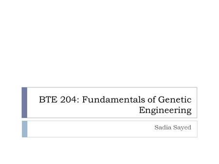 BTE 204: Fundamentals of Genetic Engineering Sadia Sayed.
