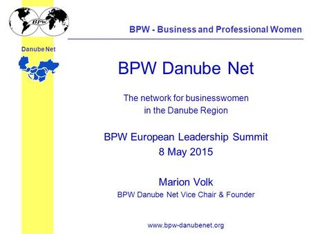BPW - Business and Professional Women Danube Net BPW Danube Net The network for businesswomen in the Danube Region BPW European Leadership Summit 8 May.