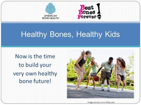 Now is the time to build your very own healthy bone future! Healthy Bones, Healthy Kids Image source: www.fitbie.com.