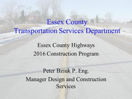 Essex County Transportation Services Department Essex County Highways 2016 Construction Program Peter Bziuk P. Eng. Manager Design and Construction Services.