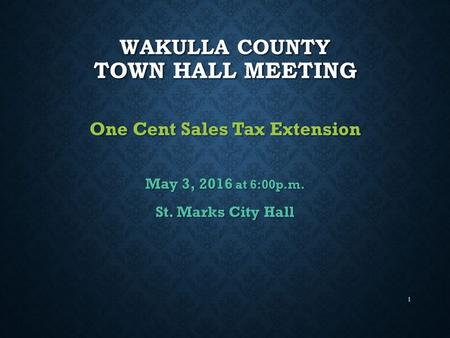 1 WAKULLA COUNTY TOWN HALL MEETING One Cent Sales Tax Extension May 3, 2016 at 6:00p.m. St. Marks City Hall.