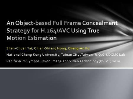 Shen-Chuan Tai, Chien-Shiang Hong, Cheng-An Fu National Cheng Kung University, Tainan City,Taiwan (R.O.C.),DCMC Lab Pacific-Rim Symposium on Image and.
