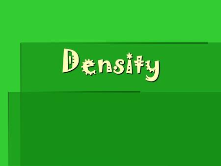 Density. Density = mass/volume D = M/V  Density is the mass per unit volume of a substance.  How much material is packed into a given space.  Everything.