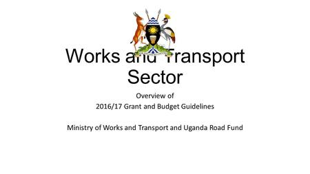 Works and Transport Sector Overview of 2016/17 Grant and Budget Guidelines Ministry of Works and Transport and Uganda Road Fund.