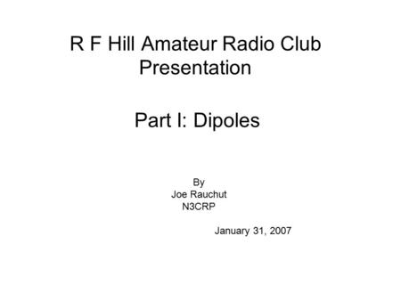 R F Hill Amateur Radio Club Presentation Part I: Dipoles By Joe Rauchut N3CRP January 31, 2007.