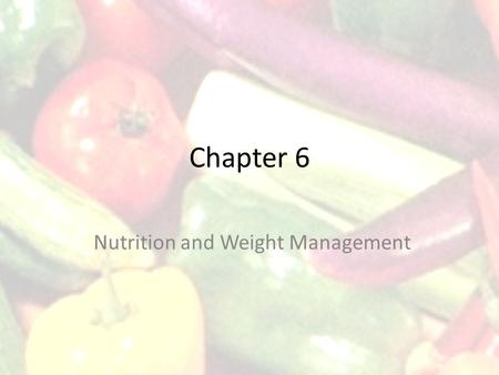 Chapter 6 Nutrition and Weight Management. 3 Six Classes of Nutrients Carbohydrates Fats Proteins Vitamins Minerals Water.
