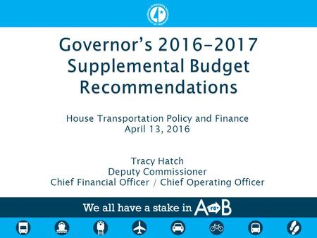 House Transportation Policy and Finance April 13, 2016 Tracy Hatch Deputy Commissioner Chief Financial Officer / Chief Operating Officer.