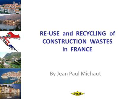 RE-USE and RECYCLING of CONSTRUCTION WASTES in FRANCE By Jean Paul Michaut.
