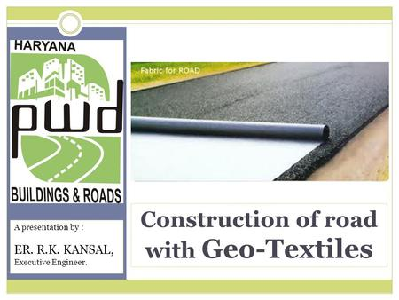 Construction of road with Geo-Textiles A presentation by : ER. R.K. KANSAL, Executive Engineer.