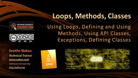 Loops, Methods, Classes Using Loops, Defining and Using Methods, Using API Classes, Exceptions, Defining Classes Svetlin Nakov Technical Trainer www.nakov.com.