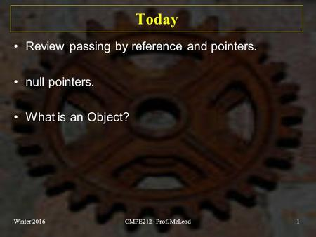 Today Review passing by reference and pointers. null pointers. What is an Object? Winter 2016CMPE212 - Prof. McLeod1.