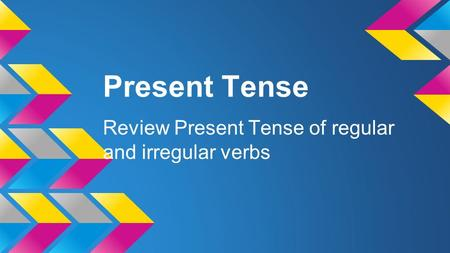 Present Tense Review Present Tense of regular and irregular verbs.