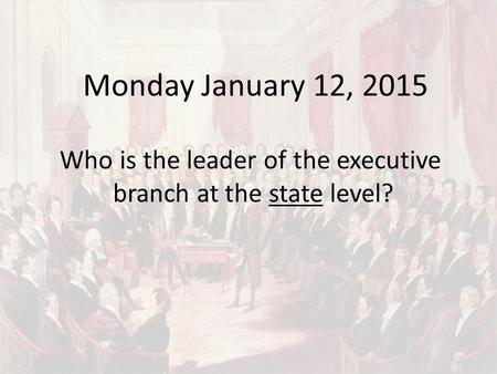 Monday January 12, 2015 Who is the leader of the executive branch at the state level?