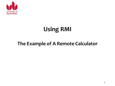 Using RMI The Example of A Remote Calculator 1. Parts of A Working RMI System A working RMI system is composed of several parts. –Interface definitions.