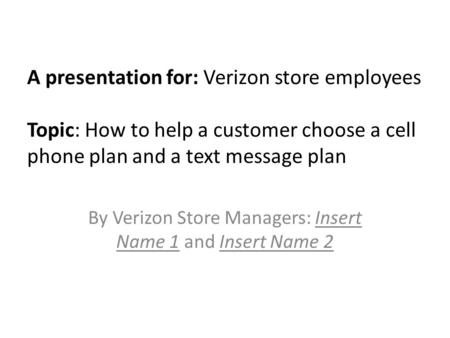 A presentation for: Verizon store employees Topic: How to help a customer choose a cell phone plan and a text message plan By Verizon Store Managers: Insert.