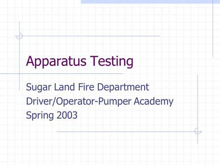Apparatus Testing Sugar Land Fire Department Driver/Operator-Pumper Academy Spring 2003.