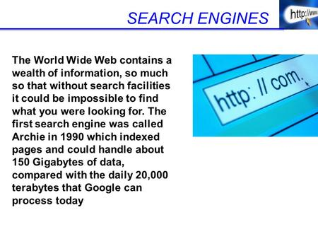 SEARCH ENGINES The World Wide Web contains a wealth of information, so much so that without search facilities it could be impossible to find what you were.