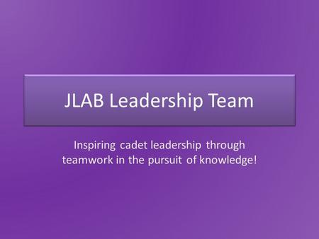 JLAB Leadership Team Inspiring cadet leadership through teamwork in the pursuit of knowledge!