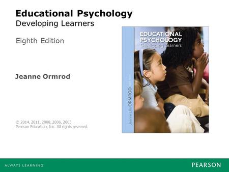 Educational Psychology Jeanne Ormrod Eighth Edition © 2014, 2011, 2008, 2006, 2003 Pearson Education, Inc. All rights reserved. Developing Learners.