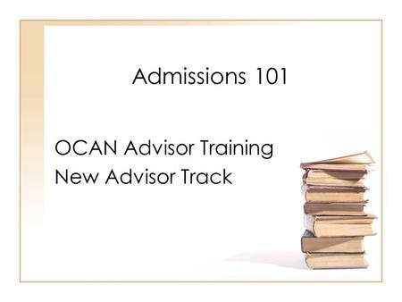 Admissions 101 OCAN Advisor Training New Advisor Track.