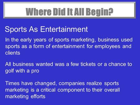 Where Did It All Begin? Sports As Entertainment In the early years of sports marketing, business used sports as a form of entertainment for employees and.