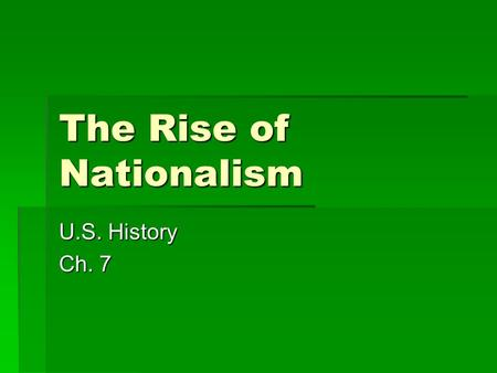 The Rise of Nationalism U.S. History Ch. 7. Bell Ringer  Bell Ringer: What is Nationalism? On a scale of 1-10 (1 being low and 10 being high) where.