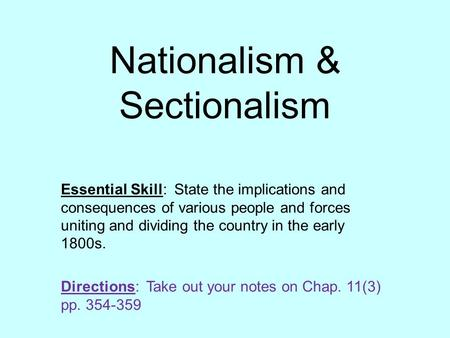 Nationalism & Sectionalism Essential Skill: State the implications and consequences of various people and forces uniting and dividing the country in the.
