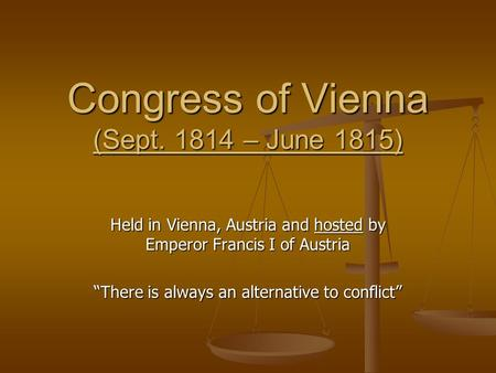 "Congress of Vienna (Sept. 1814 – June 1815) Held in Vienna, Austria and hosted by Emperor Francis I of Austria ""There is always an alternative to conflict"""