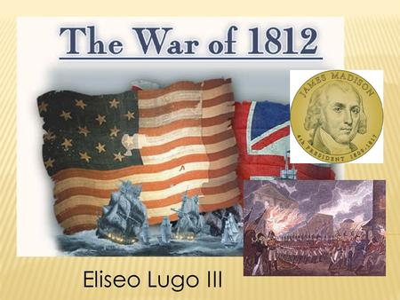 Eliseo Lugo III.  After James Madison's election into office in 1808, tensions between the United States and England would continue to deteriorate. 