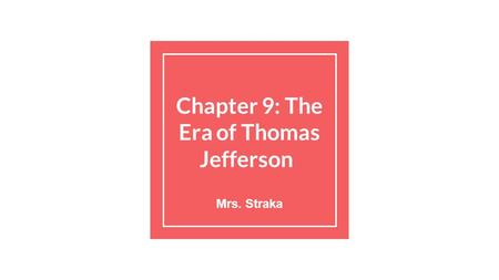 Chapter 9: The Era of Thomas Jefferson Mrs. Straka.