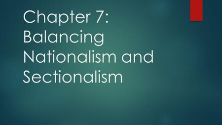Chapter 7: Balancing Nationalism and Sectionalism.
