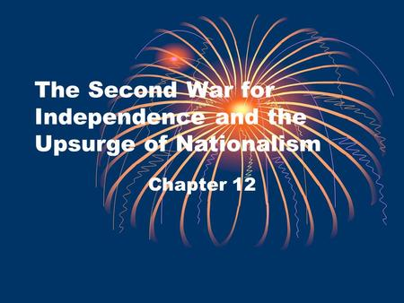The Second War for Independence and the Upsurge of Nationalism Chapter 12.