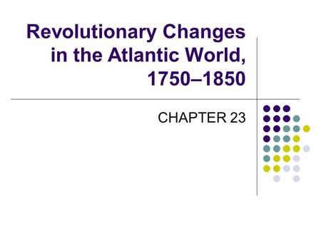 Revolutionary Changes in the Atlantic World, 1750–1850 CHAPTER 23.