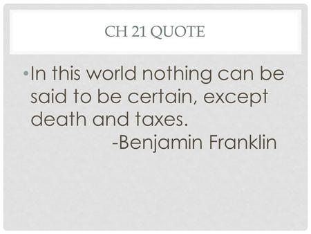 CH 21 QUOTE In this world nothing can be said to be certain, except death and taxes. -Benjamin Franklin.